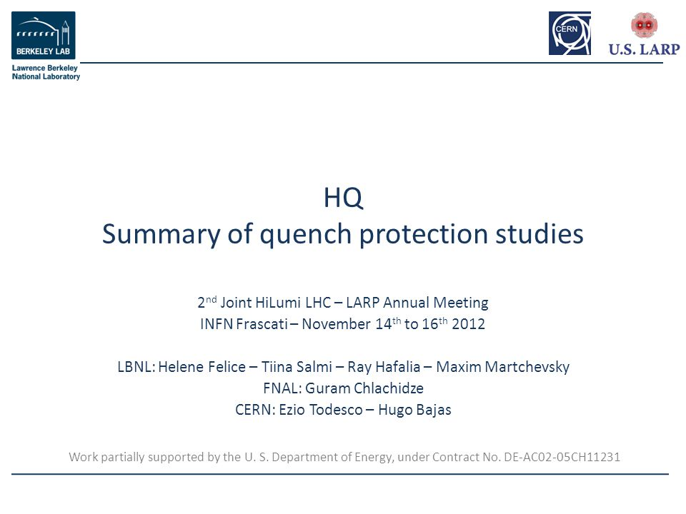 2 nd Joint HiLumi LHC – LARP Annual Meeting INFN Frascati – November 14 th to 16 th 2012 LBNL: Helene Felice – Tiina Salmi – Ray Hafalia – Maxim Martchevsky FNAL: Guram Chlachidze CERN: Ezio Todesco – Hugo Bajas HQ Summary of quench protection studies Work partially supported by the U.