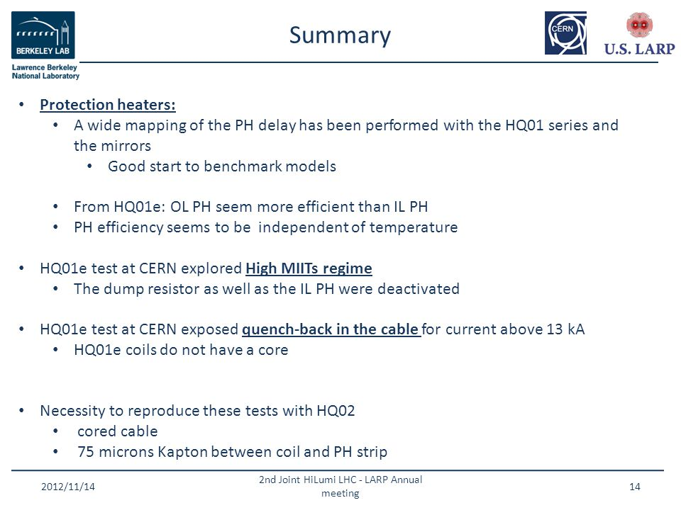 Summary 2012/11/14 2nd Joint HiLumi LHC - LARP Annual meeting 14 Protection heaters: A wide mapping of the PH delay has been performed with the HQ01 series and the mirrors Good start to benchmark models From HQ01e: OL PH seem more efficient than IL PH PH efficiency seems to be independent of temperature HQ01e test at CERN explored High MIITs regime The dump resistor as well as the IL PH were deactivated HQ01e test at CERN exposed quench-back in the cable for current above 13 kA HQ01e coils do not have a core Necessity to reproduce these tests with HQ02 cored cable 75 microns Kapton between coil and PH strip