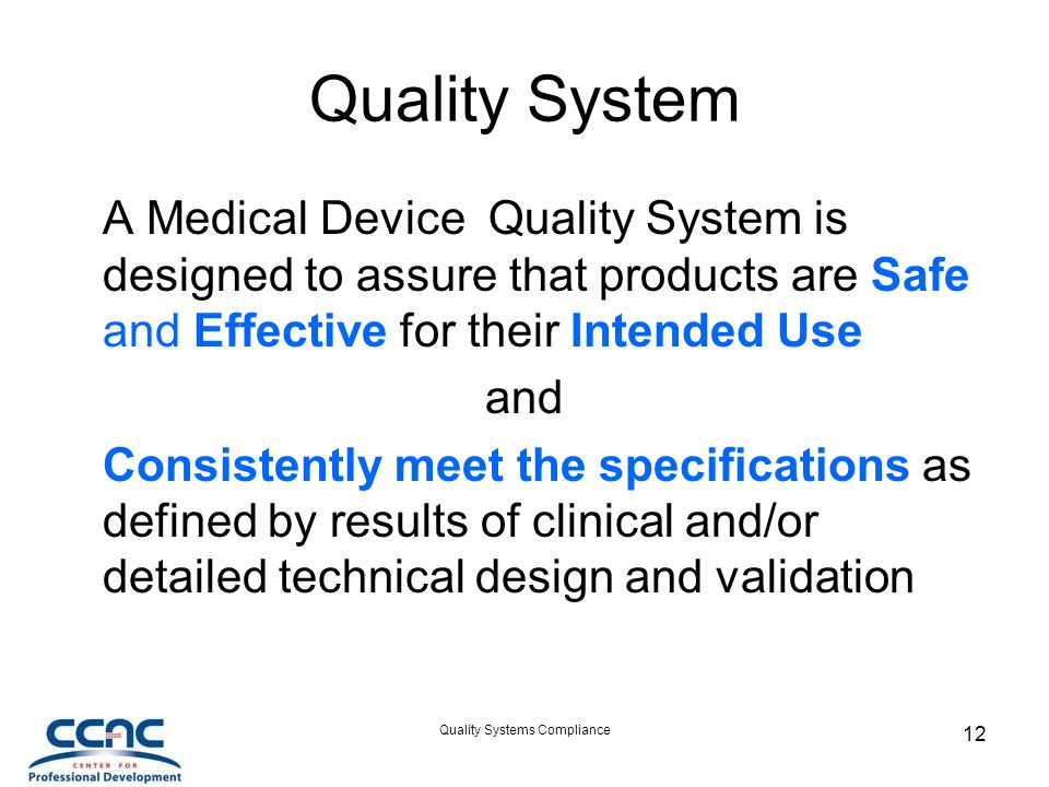 Quality Systems Compliance 12 Quality System A Medical Device Quality System is designed to assure that products are Safe and Effective for their Intended Use and Consistently meet the specifications as defined by results of clinical and/or detailed technical design and validation
