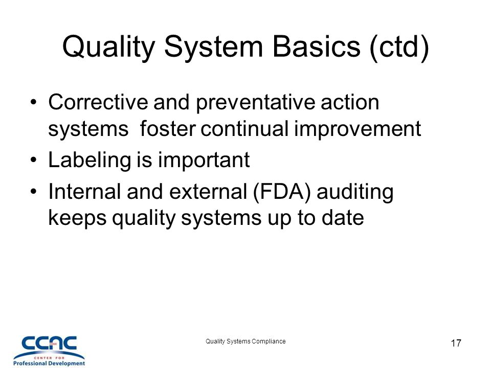 Quality Systems Compliance 17 Quality System Basics (ctd) Corrective and preventative action systems foster continual improvement Labeling is important Internal and external (FDA) auditing keeps quality systems up to date