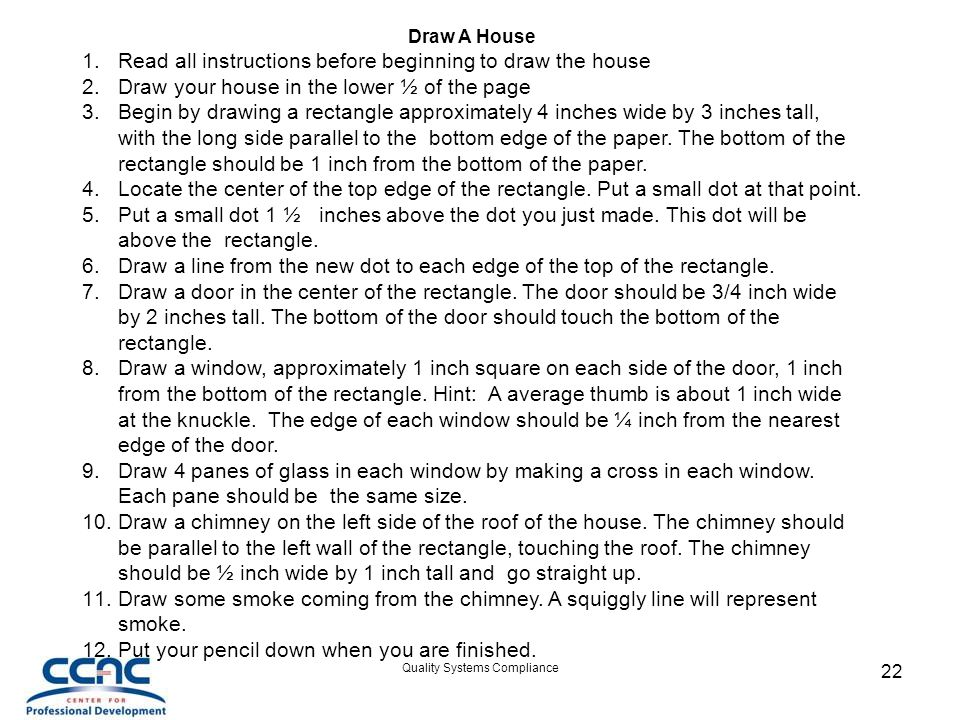 Quality Systems Compliance 22 Draw A House 1.Read all instructions before beginning to draw the house 2.Draw your house in the lower ½ of the page 3.Begin by drawing a rectangle approximately 4 inches wide by 3 inches tall, with the long side parallel to the bottom edge of the paper.