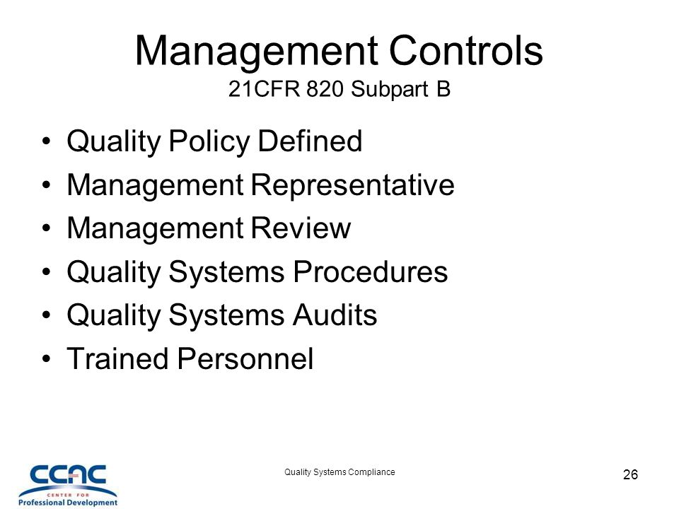Quality Systems Compliance 26 Management Controls 21CFR 820 Subpart B Quality Policy Defined Management Representative Management Review Quality Systems Procedures Quality Systems Audits Trained Personnel