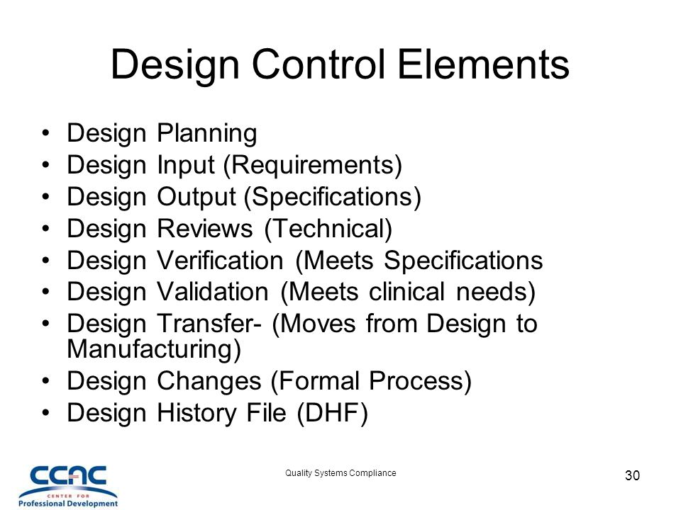 Quality Systems Compliance 30 Design Control Elements Design Planning Design Input (Requirements) Design Output (Specifications) Design Reviews (Technical) Design Verification (Meets Specifications Design Validation (Meets clinical needs) Design Transfer- (Moves from Design to Manufacturing) Design Changes (Formal Process) Design History File (DHF)