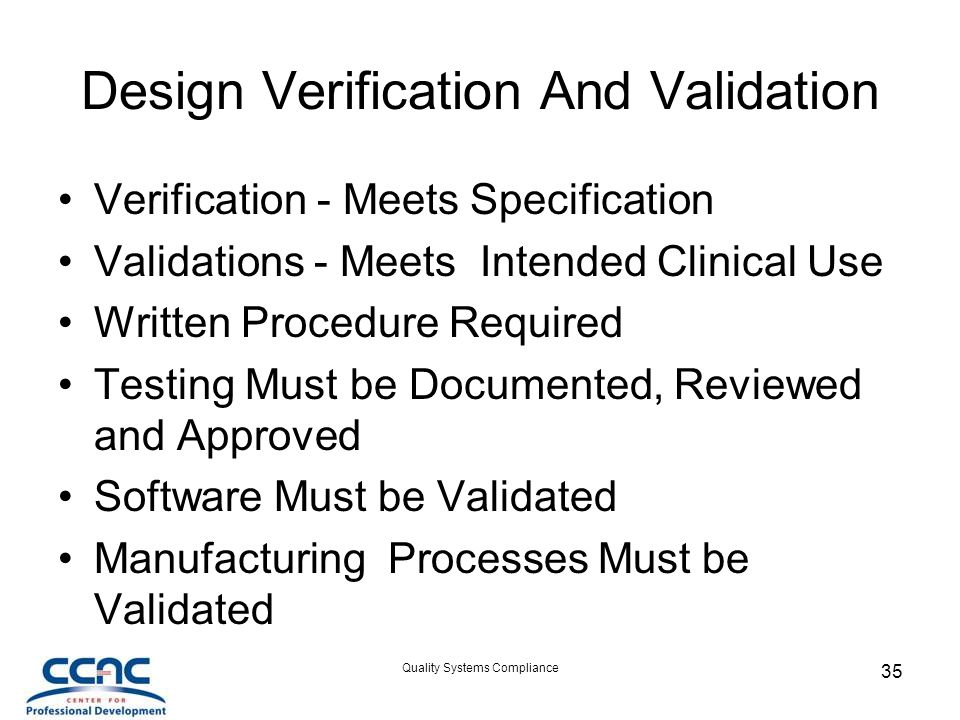 Quality Systems Compliance 35 Design Verification And Validation Verification - Meets Specification Validations - Meets Intended Clinical Use Written Procedure Required Testing Must be Documented, Reviewed and Approved Software Must be Validated Manufacturing Processes Must be Validated