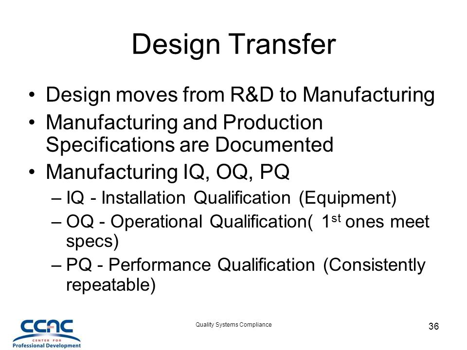 Quality Systems Compliance 36 Design Transfer Design moves from R&D to Manufacturing Manufacturing and Production Specifications are Documented Manufacturing IQ, OQ, PQ –IQ - Installation Qualification (Equipment) –OQ - Operational Qualification( 1 st ones meet specs) –PQ - Performance Qualification (Consistently repeatable)
