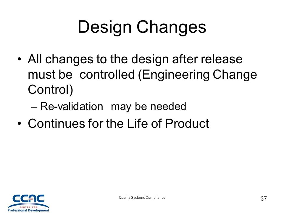 Quality Systems Compliance 37 Design Changes All changes to the design after release must be controlled (Engineering Change Control) –Re-validation may be needed Continues for the Life of Product