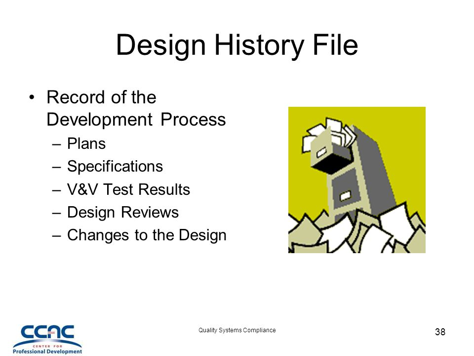 Quality Systems Compliance 38 Design History File Record of the Development Process –Plans –Specifications –V&V Test Results –Design Reviews –Changes to the Design