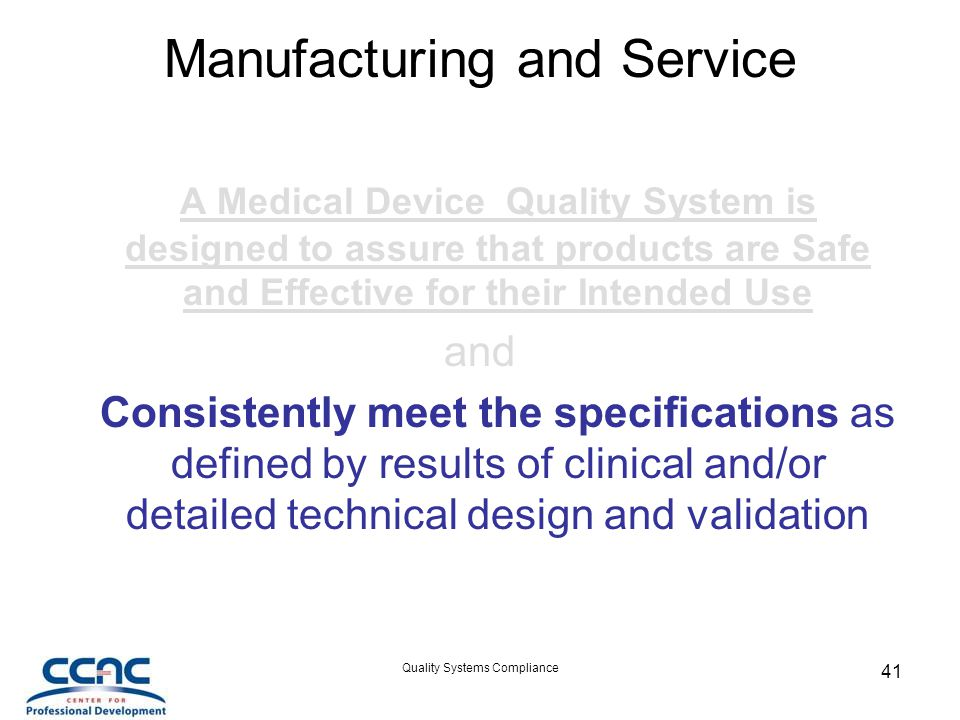 Quality Systems Compliance 41 Manufacturing and Service A Medical Device Quality System is designed to assure that products are Safe and Effective for their Intended Use and Consistently meet the specifications as defined by results of clinical and/or detailed technical design and validation