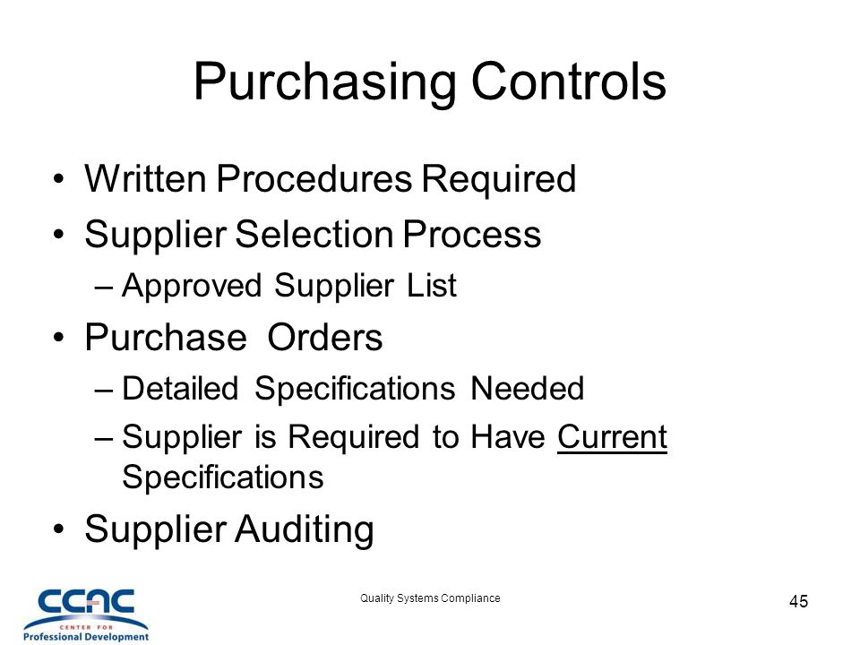 Quality Systems Compliance 45 Purchasing Controls Written Procedures Required Supplier Selection Process –Approved Supplier List Purchase Orders –Detailed Specifications Needed –Supplier is Required to Have Current Specifications Supplier Auditing