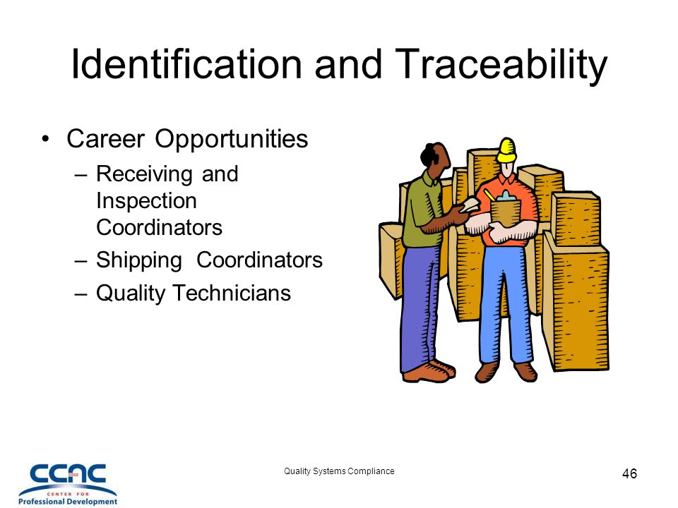 Quality Systems Compliance 46 Identification and Traceability Career Opportunities –Receiving and Inspection Coordinators –Shipping Coordinators –Quality Technicians