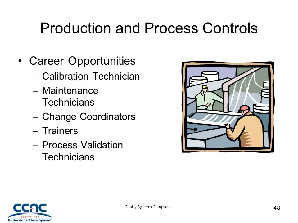 Quality Systems Compliance 48 Production and Process Controls Career Opportunities –Calibration Technician –Maintenance Technicians –Change Coordinators –Trainers –Process Validation Technicians