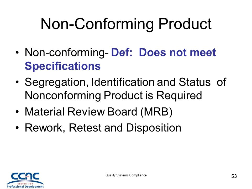 Quality Systems Compliance 53 Non-Conforming Product Non-conforming- Def: Does not meet Specifications Segregation, Identification and Status of Nonconforming Product is Required Material Review Board (MRB) Rework, Retest and Disposition