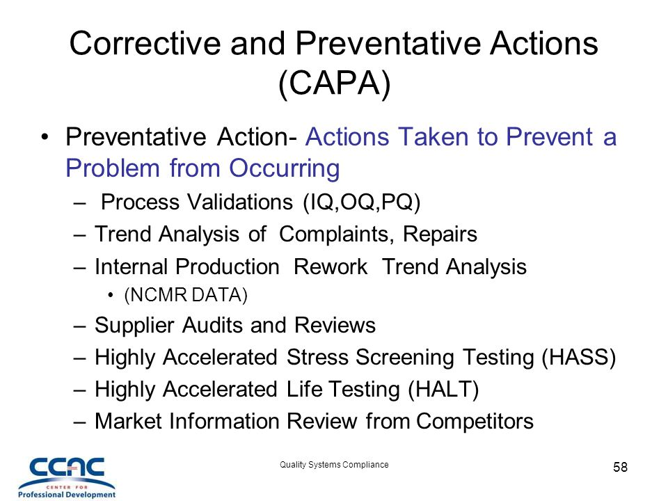 Quality Systems Compliance 58 Corrective and Preventative Actions (CAPA) Preventative Action- Actions Taken to Prevent a Problem from Occurring – Process Validations (IQ,OQ,PQ) –Trend Analysis of Complaints, Repairs –Internal Production Rework Trend Analysis (NCMR DATA) –Supplier Audits and Reviews –Highly Accelerated Stress Screening Testing (HASS) –Highly Accelerated Life Testing (HALT) –Market Information Review from Competitors