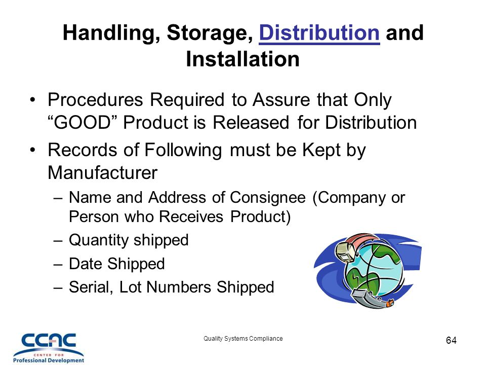 Quality Systems Compliance 64 Handling, Storage, Distribution and Installation Procedures Required to Assure that Only GOOD Product is Released for Distribution Records of Following must be Kept by Manufacturer –Name and Address of Consignee (Company or Person who Receives Product) –Quantity shipped –Date Shipped –Serial, Lot Numbers Shipped