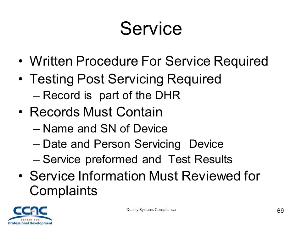 Quality Systems Compliance 69 Service Written Procedure For Service Required Testing Post Servicing Required –Record is part of the DHR Records Must Contain –Name and SN of Device –Date and Person Servicing Device –Service preformed and Test Results Service Information Must Reviewed for Complaints