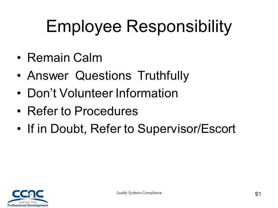 Quality Systems Compliance 91 Employee Responsibility Remain Calm Answer Questions Truthfully Don't Volunteer Information Refer to Procedures If in Doubt, Refer to Supervisor/Escort