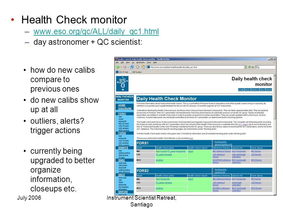 July 2006Instrument Scientist Retreat, Santiago Health Check monitor –www.eso.org/qc/ALL/daily_qc1.htmlwww.eso.org/qc/ALL/daily_qc1.html –day astronomer + QC scientist: how do new calibs compare to previous ones do new calibs show up at all outliers, alerts.