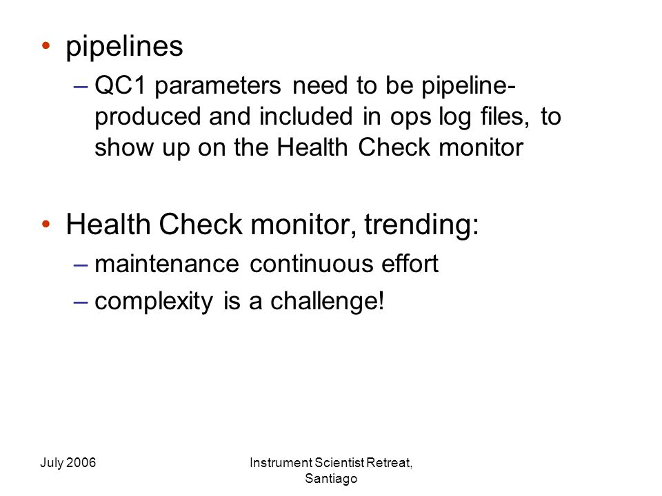 July 2006Instrument Scientist Retreat, Santiago pipelines –QC1 parameters need to be pipeline- produced and included in ops log files, to show up on the Health Check monitor Health Check monitor, trending: –maintenance continuous effort –complexity is a challenge!