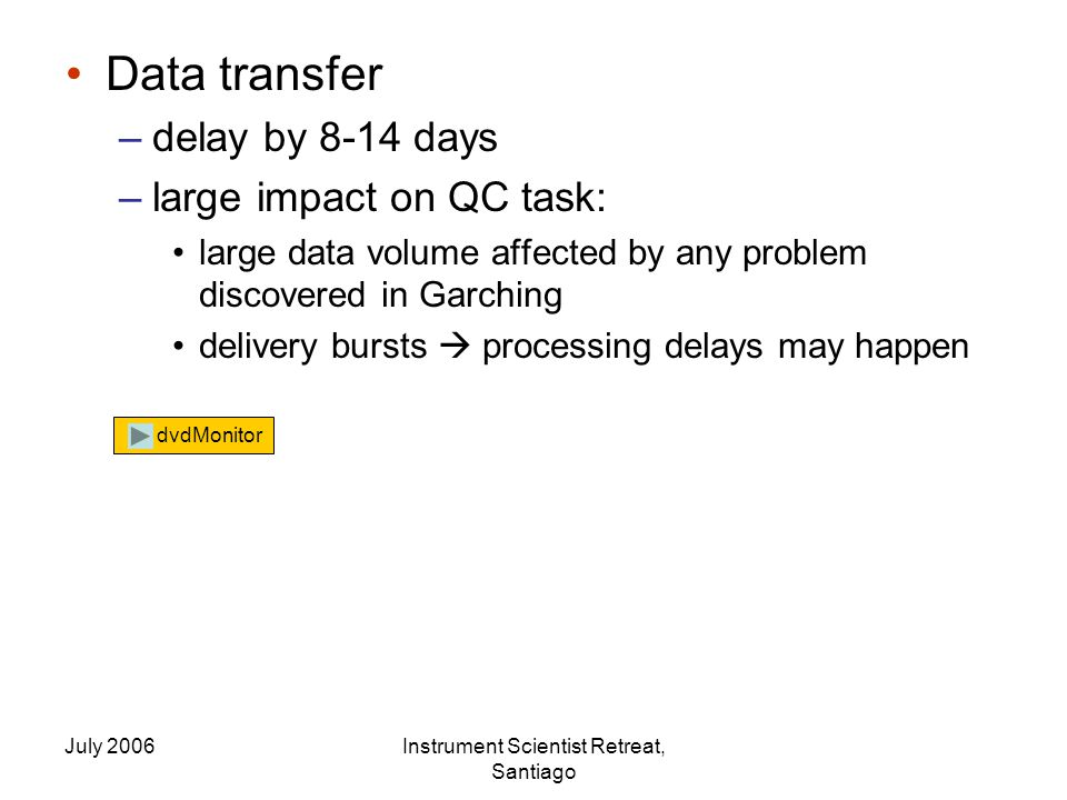 July 2006Instrument Scientist Retreat, Santiago Data transfer –delay by 8-14 days –large impact on QC task: large data volume affected by any problem discovered in Garching delivery bursts  processing delays may happen dvdMonitor