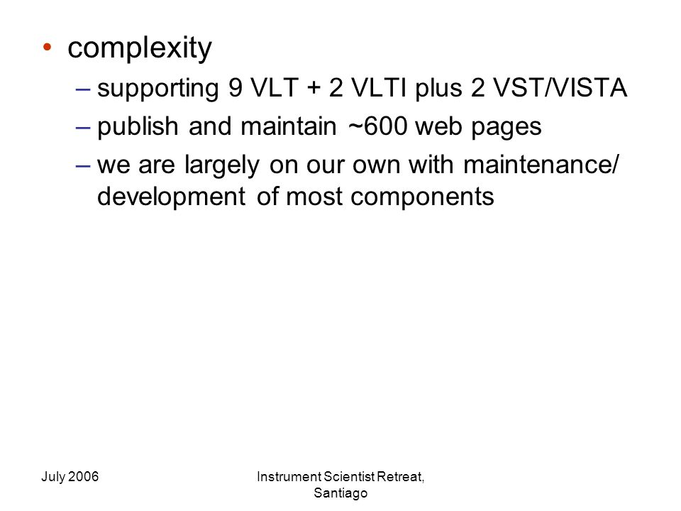 July 2006Instrument Scientist Retreat, Santiago complexity –supporting 9 VLT + 2 VLTI plus 2 VST/VISTA –publish and maintain ~600 web pages –we are largely on our own with maintenance/ development of most components