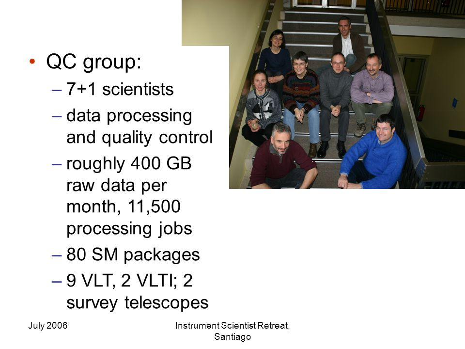 July 2006Instrument Scientist Retreat, Santiago QC group: –7+1 scientists –data processing and quality control –roughly 400 GB raw data per month, 11,500 processing jobs –80 SM packages –9 VLT, 2 VLTI; 2 survey telescopes