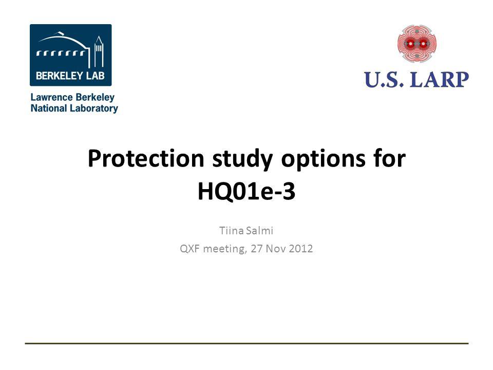 Protection study options for HQ01e-3 Tiina Salmi QXF meeting, 27 Nov 2012
