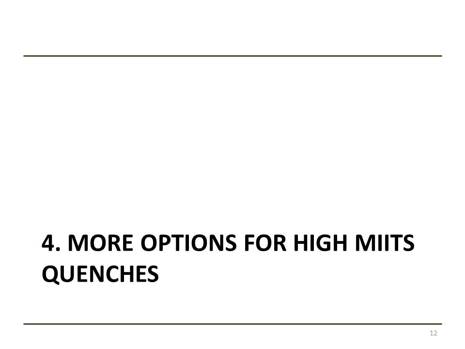 4. MORE OPTIONS FOR HIGH MIITS QUENCHES 12