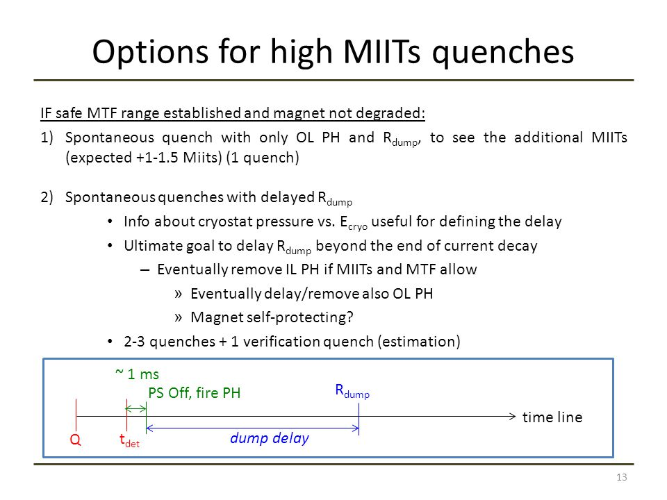 Options for high MIITs quenches IF safe MTF range established and magnet not degraded: 1)Spontaneous quench with only OL PH and R dump, to see the additional MIITs (expected +1-1.5 Miits) (1 quench) 2)Spontaneous quenches with delayed R dump Info about cryostat pressure vs.
