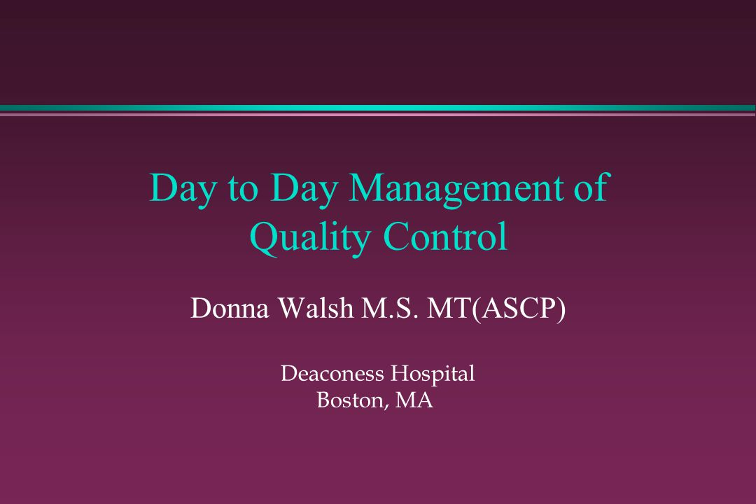 Day to Day Management of Quality Control Donna Walsh M.S. MT(ASCP) Deaconess Hospital Boston, MA