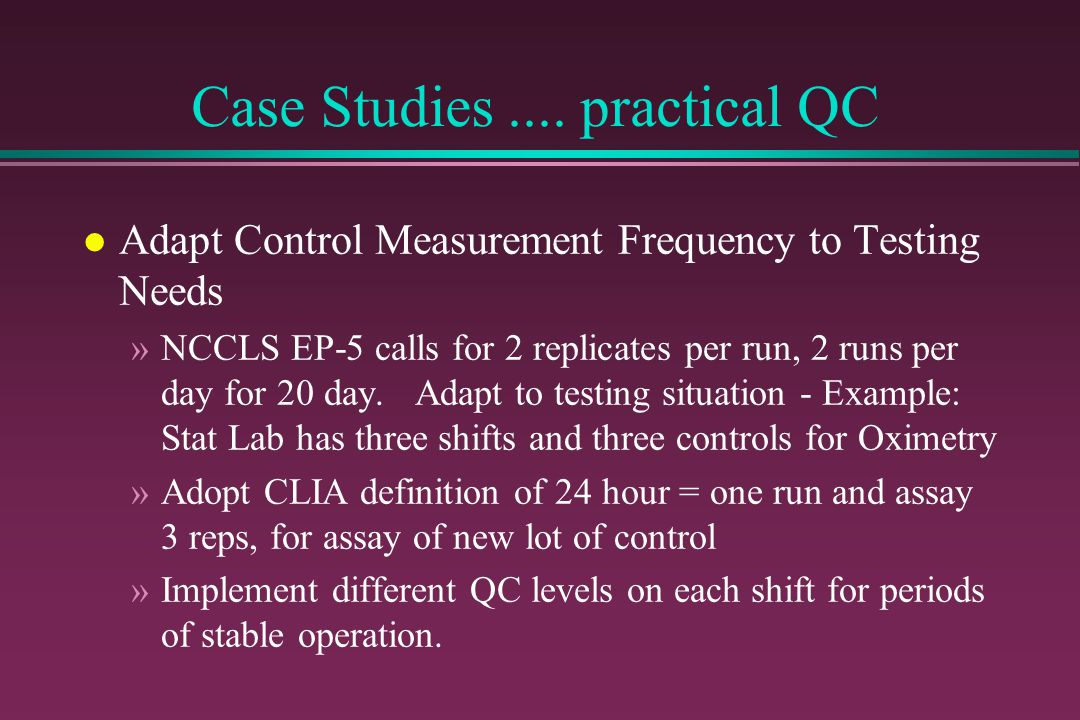 Case Studies.... practical QC l Adapt Control Measurement Frequency to Testing Needs »NCCLS EP-5 calls for 2 replicates per run, 2 runs per day for 20