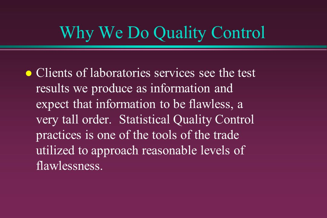 Why We Do Quality Control l We are all familiar with classical approaches to quality control and the frustrations involved when these approaches fail and we need to troubleshoot methodology before releasing results.