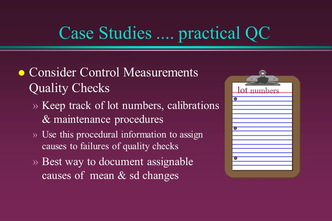 Case Studies.... practical QC l Consider Control Measurements Quality Checks »Keep track of lot numbers, calibrations & maintenance procedures »Use th