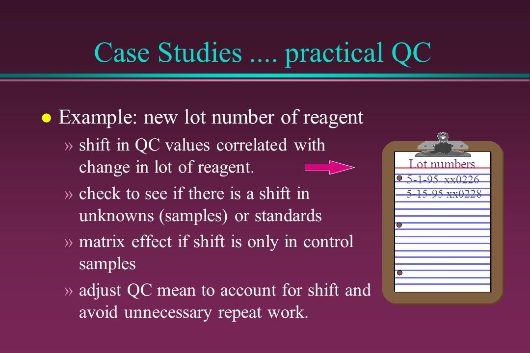 Case Studies.... practical QC l Example: new lot number of reagent »shift in QC values correlated with change in lot of reagent. »check to see if ther