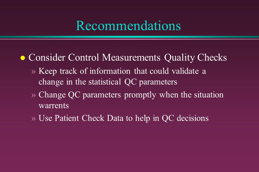 Recommendations l Consider Control Measurements Quality Checks »Keep track of information that could validate a change in the statistical QC parameter