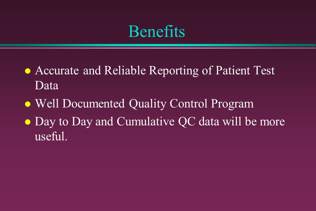 Benefits l Accurate and Reliable Reporting of Patient Test Data l Well Documented Quality Control Program l Day to Day and Cumulative QC data will be