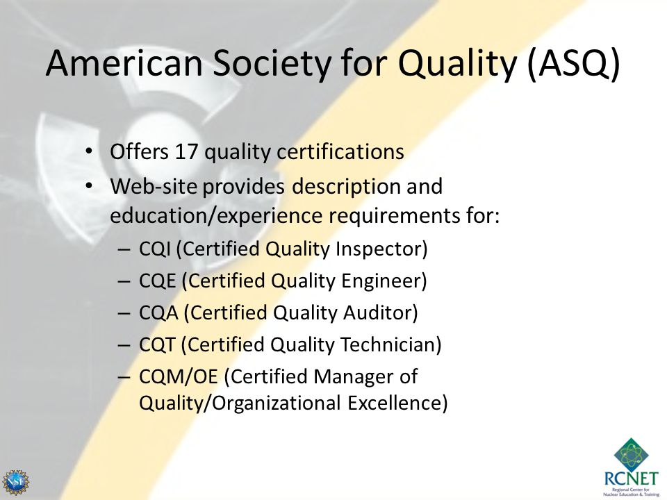 Certified Quality Inspector Description: – performs laboratory procedures – inspects products – measures process performance – records data/prepares formal reports Requires two years OJT (with high school diploma or GED) Exam topics include: – Mathematics (20%) – Metrology (30%) – Inspection and test (30%) – Quality assurance (20%)