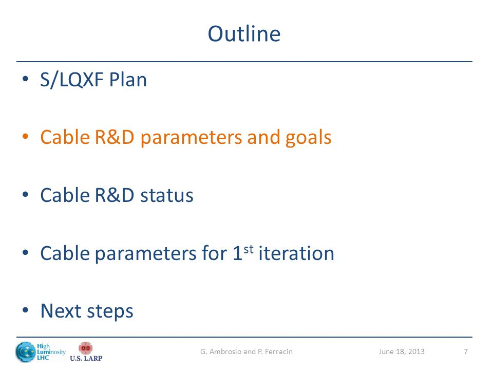 Outline S/LQXF Plan Cable R&D parameters and goals Cable R&D status Cable parameters for 1 st iteration Next steps June 18, 2013G. Ambrosio and P. Fer