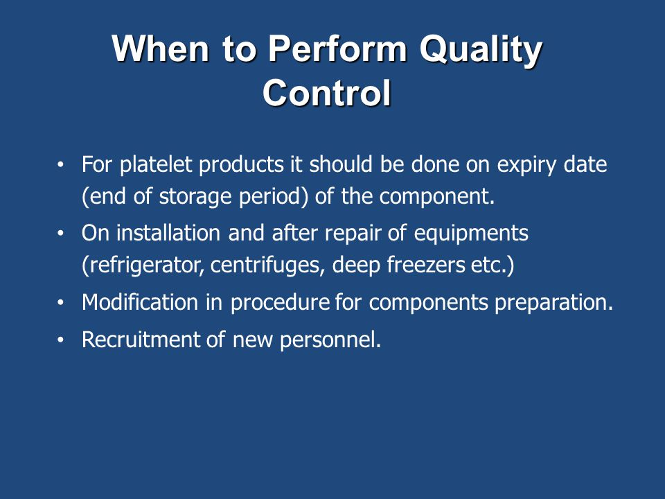 When to Perform Quality Control For platelet products it should be done on expiry date (end of storage period) of the component. On installation and a