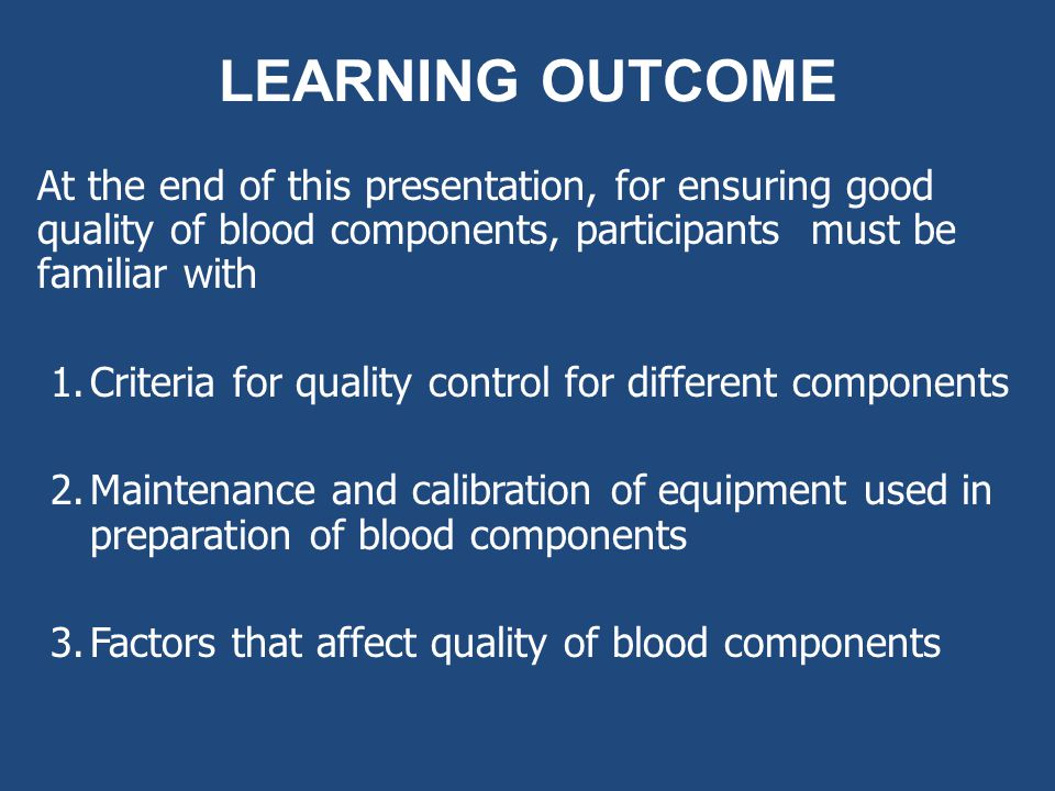 LEARNING OUTCOME At the end of this presentation, for ensuring good quality of blood components, participants must be familiar with 1.Criteria for qua