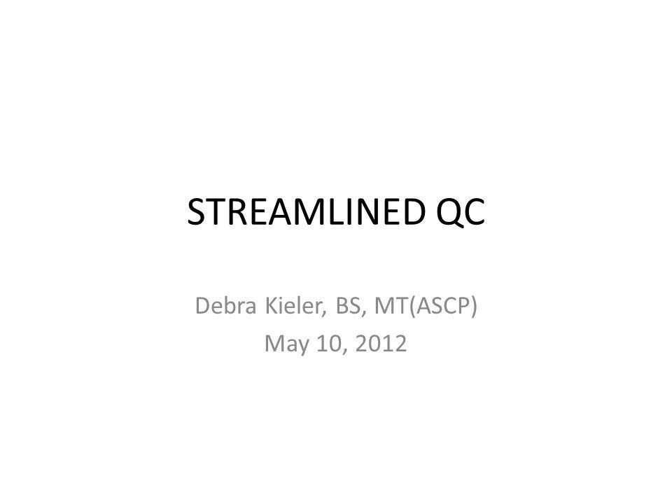 STREAMLINED QC Debra Kieler, BS, MT(ASCP) May 10, 2012
