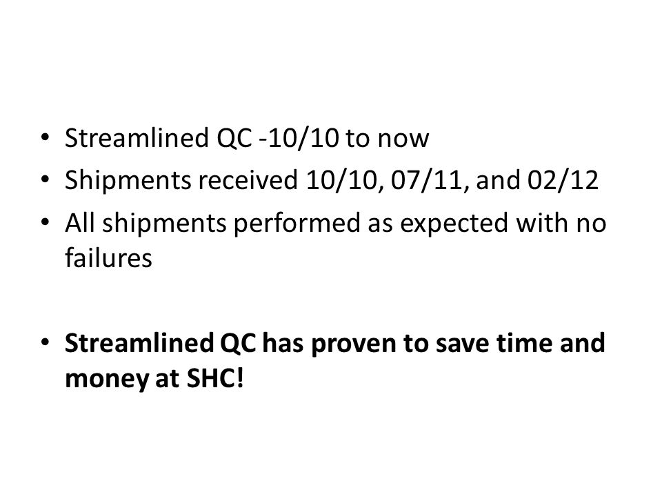 Streamlined QC -10/10 to now Shipments received 10/10, 07/11, and 02/12 All shipments performed as expected with no failures Streamlined QC has proven