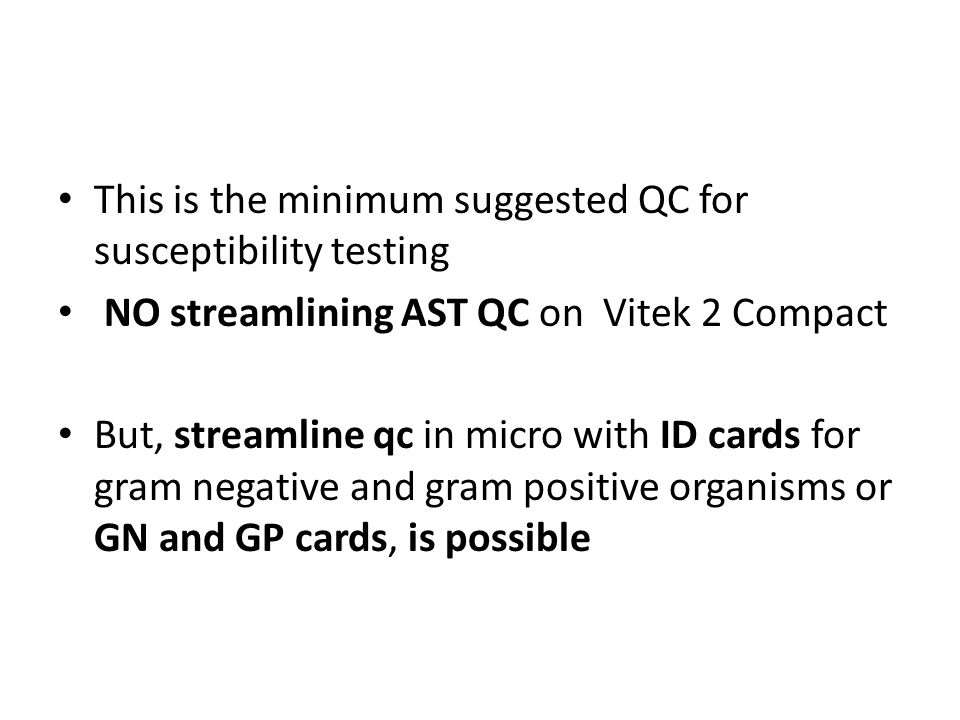 This is the minimum suggested QC for susceptibility testing NO streamlining AST QC on Vitek 2 Compact But, streamline qc in micro with ID cards for gr