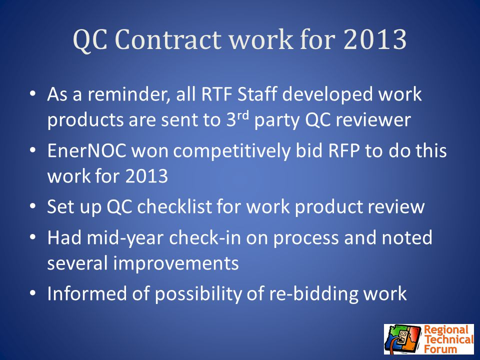 QC Contract work for 2013 As a reminder, all RTF Staff developed work products are sent to 3 rd party QC reviewer EnerNOC won competitively bid RFP to do this work for 2013 Set up QC checklist for work product review Had mid-year check-in on process and noted several improvements Informed of possibility of re-bidding work