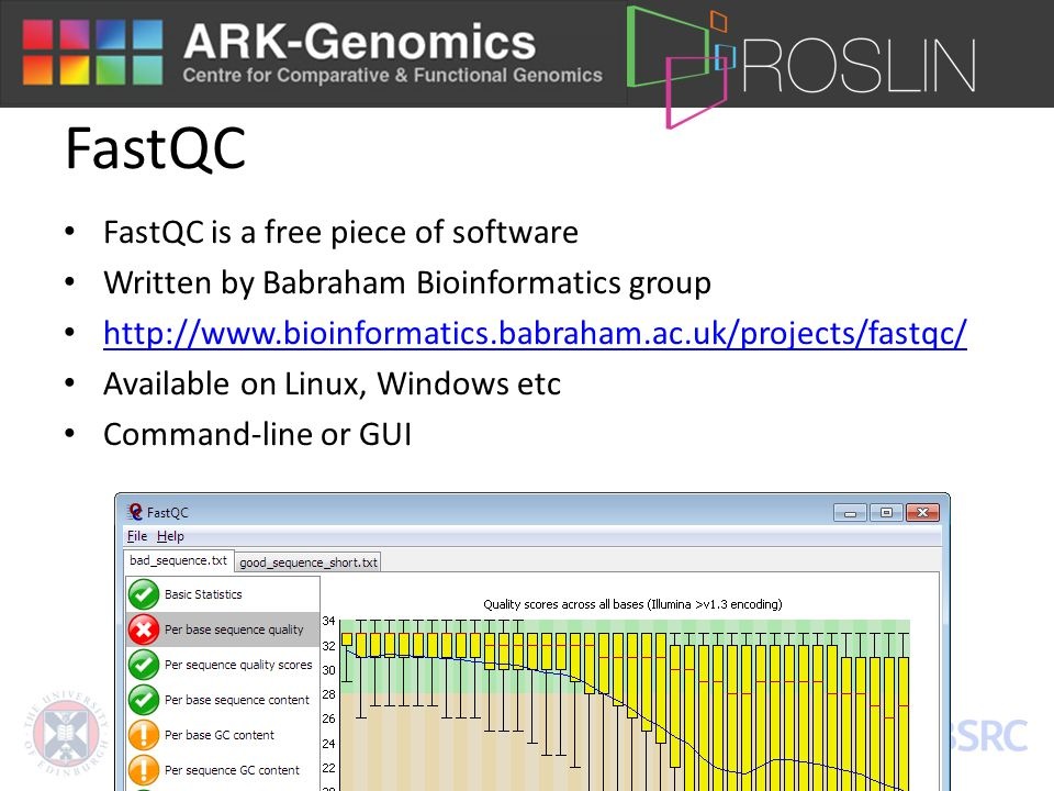 FastQC FastQC is a free piece of software Written by Babraham Bioinformatics group http://www.bioinformatics.babraham.ac.uk/projects/fastqc/ Available on Linux, Windows etc Command-line or GUI