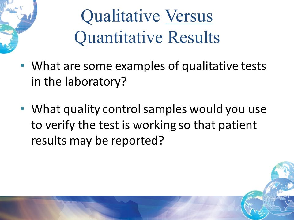 Qualitative Versus Quantitative Results What are some examples of qualitative tests in the laboratory? What quality control samples would you use to v