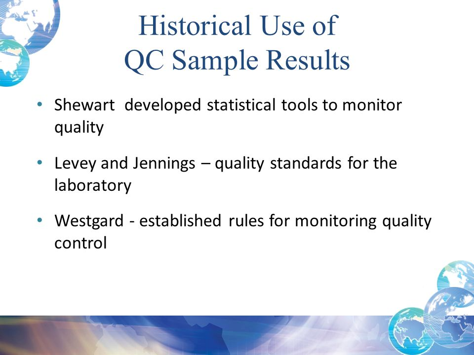 Historical Use of QC Sample Results Shewart developed statistical tools to monitor quality Levey and Jennings – quality standards for the laboratory W