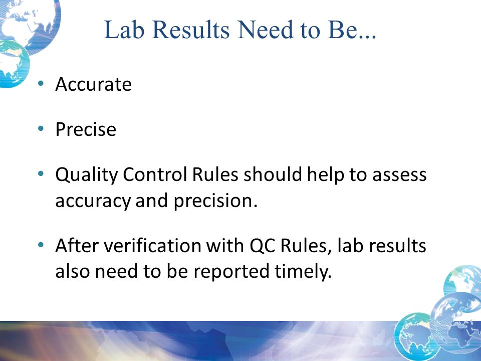 Lab Results Need to Be... Accurate Precise Quality Control Rules should help to assess accuracy and precision. After verification with QC Rules, lab r