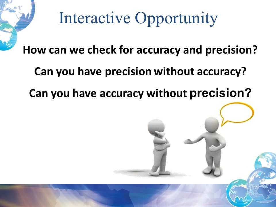 How can we check for accuracy and precision? Can you have precision without accuracy? Can you have accuracy without precision? Interactive Opportunity
