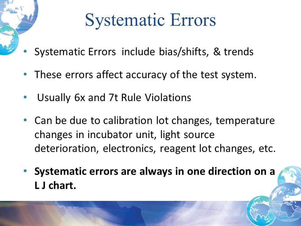 Systematic Errors include bias/shifts, & trends These errors affect accuracy of the test system. Usually 6x and 7t Rule Violations Can be due to calib