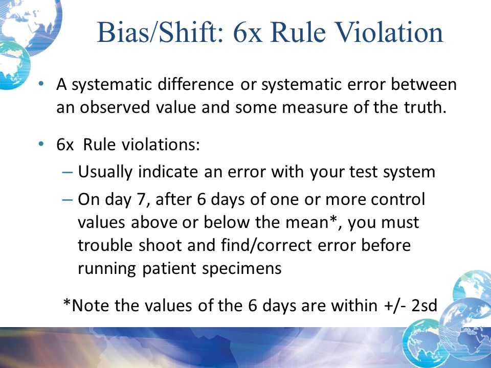 A systematic difference or systematic error between an observed value and some measure of the truth. 6x Rule violations: – Usually indicate an error w